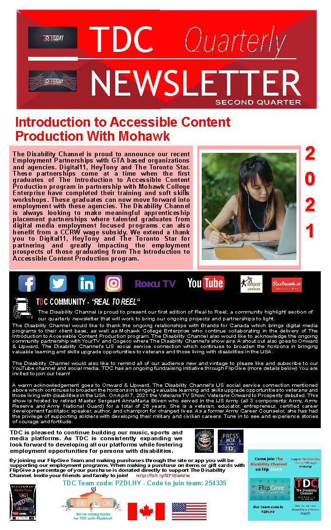 """Newsletter Second Quarter  Introduction to Accessible Content Production With Mohawk  The Disability Channel is proud to announce our recent Employment Partnerships with GTA based organizations and agencies. Digital11, HeyTony and The Toronto Star. These partnerships come at a time when the first graduates of The Introduction to Accessible Content Production program in partnership with Mohawk College Enterprise have completed their training and soft skills workshops. These graduates can now move forward into employment with these agencies. The Disability Channel is always looking to make meaningful apprenticeship placement partnerships where talented graduates from digital media employment focused programs can also benefit from a CCRW wage subsidy. We extend a thank you to Digital11, HeyTony and The Toronto Star for partnering and greatly impacting the employment prospects of those graduating from The Introduction to Accessible Content Production program.  TDC COMMUNITY - """"REAL TO REEL"""" The Disability Channel is proud to present our first edition of Real to Reel; a community highlight section of our quarterly newsletter that will work to bring our ongoing projects and partnerships to light.   The Disability Channel would like to thank the ongoing relationships with Brands for Canada which brings digital media programs to their client base, as well as Mohawk College Enterprise who continue collaborating in the delivery of The Introduction to Accessible Content Production program. The Disability Channel also would like to acknowledge the ongoing community partnership with YourTV and Cogeco where The Disability Channel's show airs. A shout out also goes to Onward & Upward, The Disability Channel's US social service connection which continues to broaden the horizons in bringing valuable learning and skills upgrade opportunities to veterans and those living with disabilities in the USA.  The Disability Channel would also like to remind all of our audience new and vintage"""