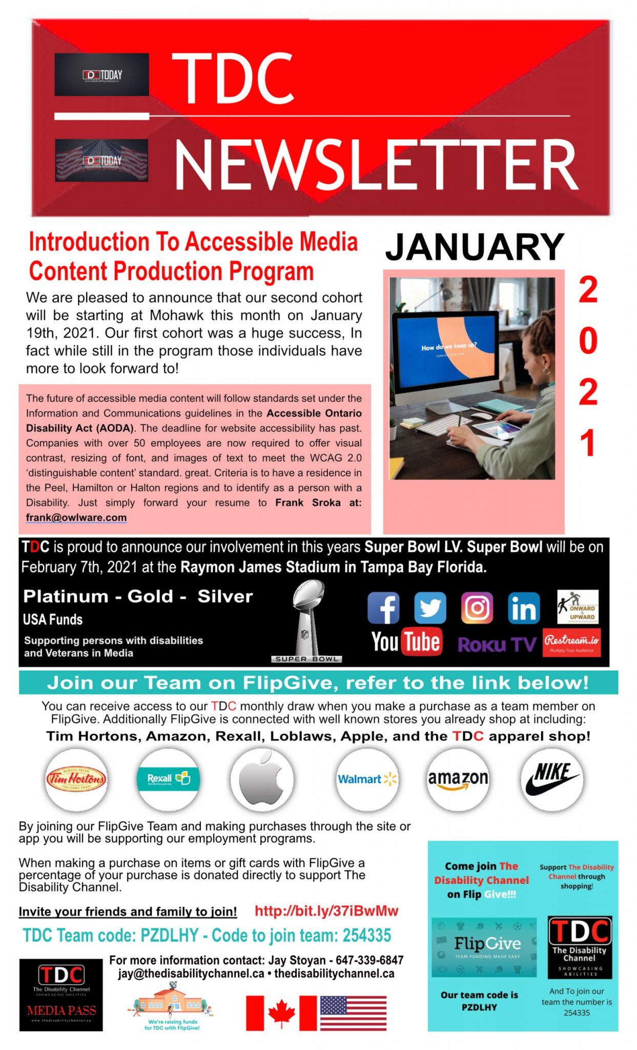 Newsletter First Quarter Introduction To Accessible Content Production Program We are pleased to announce that our second cohort will be starting at Mohawk this month on January 19th, 2021. Our first cohort was a huge success, In fact while still in the program those individuals have more to look forward to! The future of accessible media content will follow standards set under the Information and Communications guidelines in the Accessible Ontario Disability Act (AODA). The deadline for website accessibility has past. Companies with over 50 employees are now required to offer visual contrast, resizing of font, and images of text to meet the WCAG 2.0 'distinguishable content' standard. great. Criteria is to have a residence in the Peel, Hamilton or Halton regions and to identify as a person with a Disability. Just simply forward your resume to Frank Sroka at: frank@owlware.com TDC is proud to announce our involvement in this years Super Bowl LV. Super Bowl will be on February 7th, 2021 at the Raymon James Stadium in Tampa Bay Florida. Platinum - Gold - Silver USA Funds Supporting persons with disabilities and Veterans in Media Join our Team on FlipGive, refer to the link below! You can receive access to our TDC monthly draw when you make a purchase as a team member on FlipGive. Additionally FlipGive is connected with well known stores you already shop at including: Tim Hortons, Amazon, Rexall, Loblaws, Apple, and the TDC apparel shop! By joining our FlipGive Team and making purchases through the site or app you will be supporting our employment programs. When making a purchase on items or gift cards with FlipGive a percentage of your purchase is donated directly to support The Disability Channel. Invite your friends and family to join! http://bit.ly/37iBwMw TDC Team code: PZDLHY - Code to join team: 254335 For more information contact: Jay Stoyan - 647-339-6847 jay@thedisabilitychannel.ca • thedisabilitychannel.ca